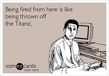 Being fired from here is like being thrown off the Titanic.