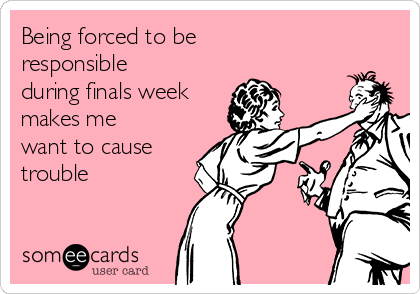 Being forced to be responsible during finals week makes me want to cause trouble