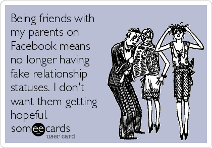 Being friends with my parents on Facebook means no longer having fake relationship statuses. I don't want them getting hopeful.
