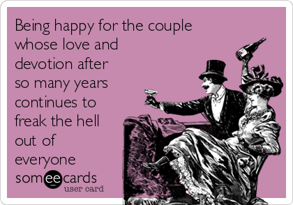 Being happy for the couple whose love and devotion after so many years continues to freak the hell out of everyone