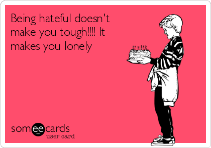 Being hateful doesn't make you tough!!!! It makes you lonely
