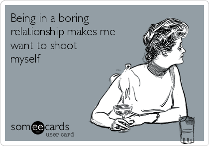 Being in a boring relationship makes me want to shoot myself