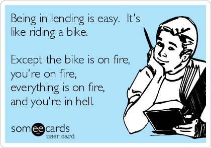 Being in lending is easy.  It's like riding a bike.   Except the bike is on fire, you're on fire, everything is on fire, and you're in hell.
