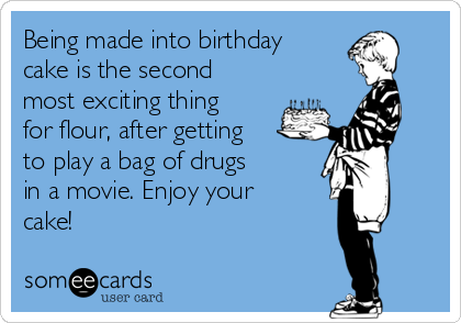 Being made into birthday cake is the second most exciting thing for flour, after getting to play a bag of drugs in a movie. Enjoy your cake!