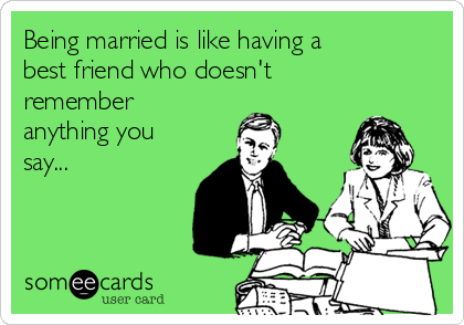 Being married is like having a best friend who doesn't remember anything you say...
