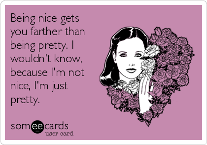 Being nice gets you farther than being pretty. I wouldn't know, because I'm not nice, I'm just pretty.