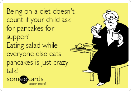 Being on a diet doesn't count if your child ask for pancakes for supper? Eating salad while everyone else eats pancakes is just crazy talk!