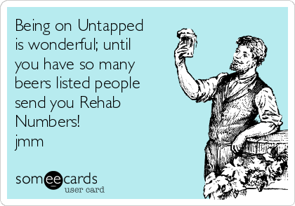 Being on Untapped is wonderful; until you have so many beers listed people send you Rehab Numbers! jmm