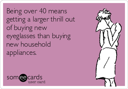 Being over 40 means getting a larger thrill out of buying new eyeglasses than buying new household appliances.