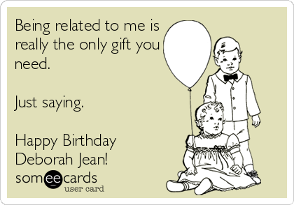 Being related to me is really the only gift you need.  Just saying.  Happy Birthday Deborah Jean!
