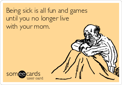 Being sick is all fun and games until you no longer live with your mom.