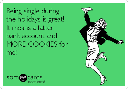 Being single during the holidays is great! It means a fatter bank account and MORE COOKIES for me!