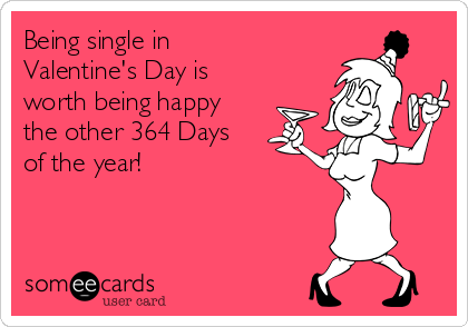 Being single in Valentine's Day is worth being happy the other 364 Days of the year!