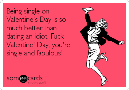 Being single on Valentine's Day is so much better than dating an idiot. Fuck Valentine' Day, you're single and fabulous!