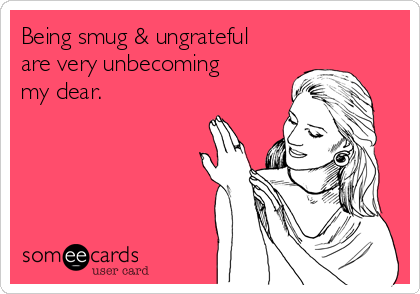Being smug & ungrateful are very unbecoming my dear.