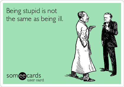 Being stupid is not the same as being ill.