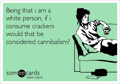 Being that i am a white person, if i consume crackers would that be considered cannibalism?