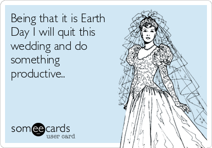 Being that it is Earth Day I will quit this wedding and do something productive..