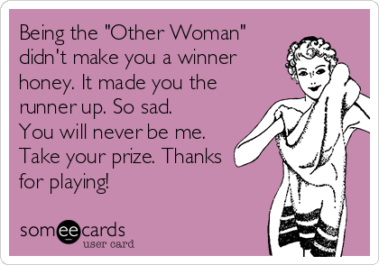 """Being the """"Other Woman"""" didn't make you a winner honey. It made you the runner up. So sad. You will never be me. Take your prize. Thanks for playing!"""