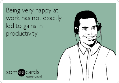 Being very happy at work has not exactly led to gains in productivity.