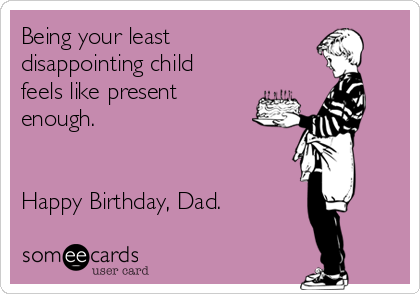 Being Your Least Disappointing Child Feels Like Present Enough Happy Birthday Dad