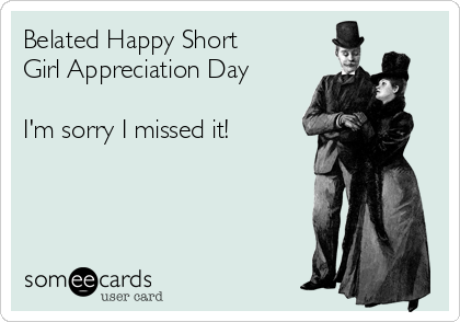 Belated Happy Short Girl Appreciation Day  I'm sorry I missed it!