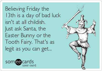 Believing Friday the 13th is a day of bad luck isn't at all childish. Just ask Santa, the Easter Bunny or the Tooth Fairy. That's as legit as you can get...