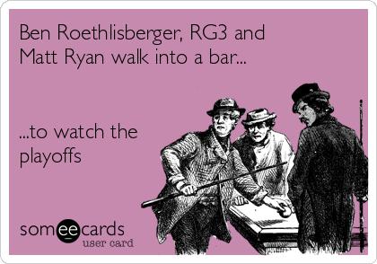 Ben Roethlisberger, RG3 and Matt Ryan walk into a bar...   ...to watch the playoffs