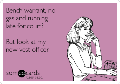 Bench warrant, no gas and running late for court?   But look at my new vest officer