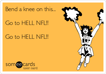Bend a knee on this...  Go to HELL NFL!!  Go to HELL NFL!!