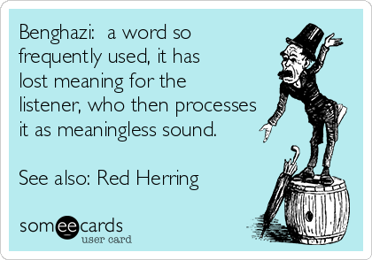 Benghazi:  a word so frequently used, it has lost meaning for the listener, who then processes it as meaningless sound.  See also: Red Herring