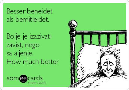 Besser beneidet als bemitleidet.  Bolje je izazivati zavist, nego sažaljenje. How much better