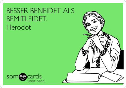 BESSER BENEIDET ALS BEMITLEIDET. Herodot