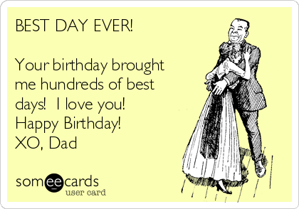 BEST DAY EVER!  Your birthday brought me hundreds of best days!  I love you! Happy Birthday! XO, Dad