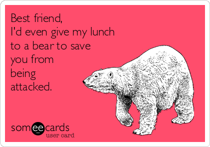 Best friend, I'd even give my lunch to a bear to save you from being attacked.