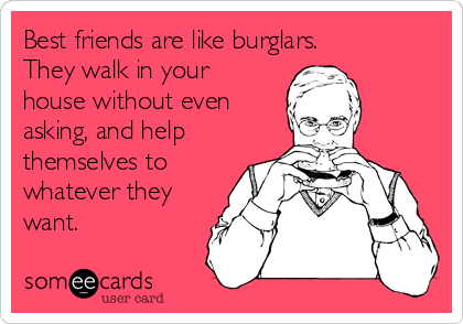 Best friends are like burglars. They walk in your house without even asking, and help themselves to whatever they want.