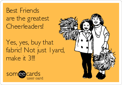 Best Friends are the greatest Cheerleaders!  Yes, yes, buy that fabric! Not just 1yard, make it 3!!!