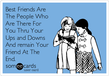 Best Friends Are The People Who Are There For You Thru Your Ups and Downs And remain Your Friend At The End.