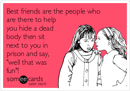 "Best friends are the people who are there to help you hide a dead body then sit next to you in prison and say, ""well that was fun""!"
