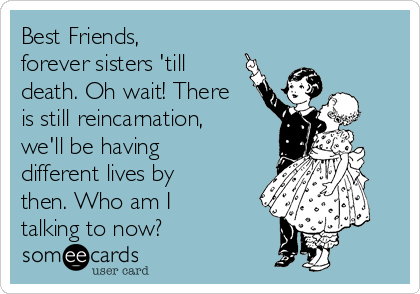 Best Friends, forever sisters 'till death. Oh wait! There is still reincarnation, we'll be having different lives by then. Who am I talking to now?