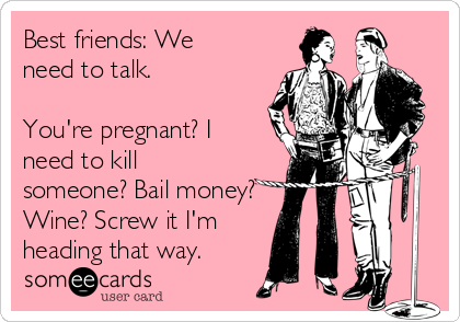 Best friends: We need to talk.   You're pregnant? I need to kill someone? Bail money? Wine? Screw it I'm heading that way.