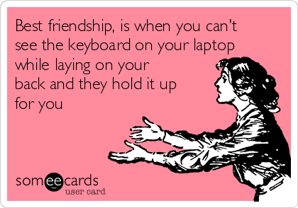 Best friendship, is when you can't see the keyboard on your laptop while laying on your back and they hold it up for you