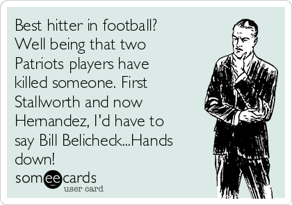 Best hitter in football? Well being that two Patriots players have killed someone. First Stallworth and now Hernandez, I'd have to say Bill Belicheck...Hands down!
