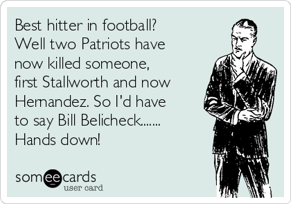 Best hitter in football? Well two Patriots have now killed someone, first Stallworth and now Hernandez. So I'd have to say Bill Belicheck....... Hands down!