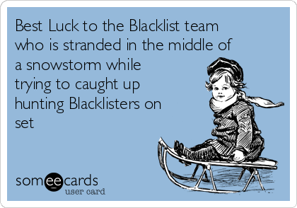 Best Luck to the Blacklist team who is stranded in the middle of a snowstorm while trying to caught up hunting Blacklisters on set