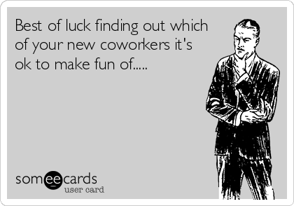 Best of luck finding out which of your new coworkers it's ok to make fun of.....