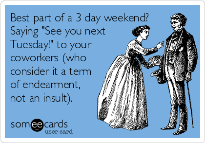 """Best part of a 3 day weekend? Saying """"See you next Tuesday!"""" to your coworkers (who consider it a term of endearment, not an insult)."""