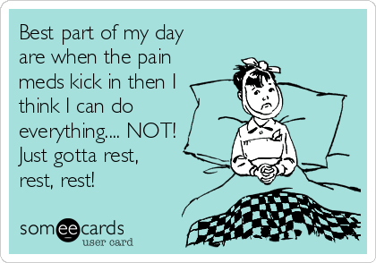 Best part of my day are when the pain meds kick in then I think I can do everything.... NOT! Just gotta rest, rest, rest!