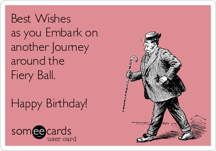 Best Wishes as you Embark on another Journey around the Fiery Ball.  Happy Birthday!