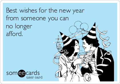 Best wishes for the new year from someone you can no longer afford.